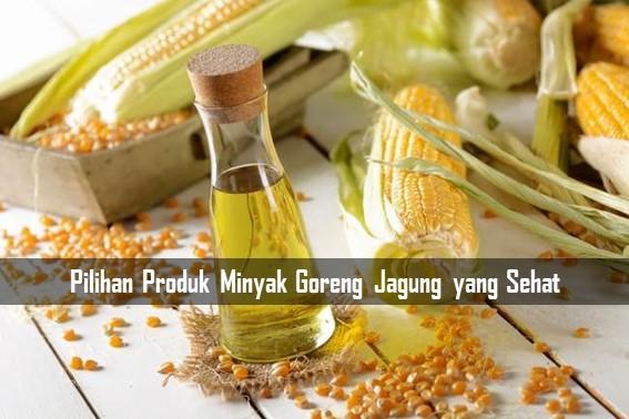 Pilihan Produk Minyak Goreng Jagung yang Sehat
